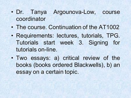 Dr. Tanya Argounova-Low, course coordinator The course. Continuation of the AT1002 Requirements: lectures, tutorials, TPG. Tutorials start week 3. Signing.