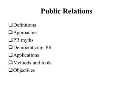 Public Relations Definitions Approaches PR myths Democratizing PR Applications Methods and tools Objectives.