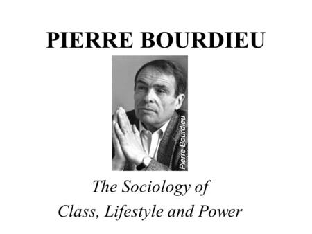 PIERRE BOURDIEU The Sociology of Class, Lifestyle and Power.