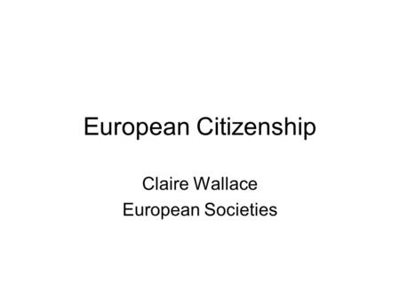 European Citizenship Claire Wallace European Societies.