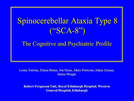Spinocerebellar Ataxia Type 8 (SCA-8) The Cognitive and Psychiatric Profile Lorna Torrens, Elaine Burns, Jon Stone, Mary Porteous, Adam Zeman, Helen Wright.
