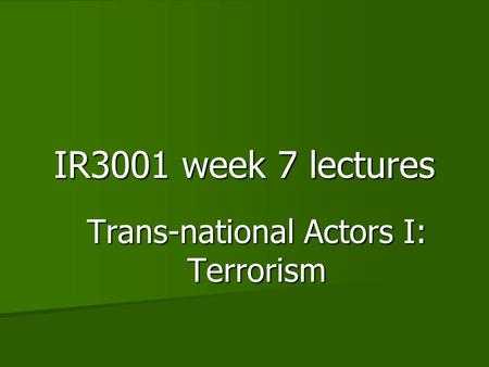 IR3001 week 7 lectures Trans-national Actors I: Terrorism.