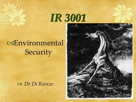 IR 3001 Environmental Security Dr Di Rienzo. Environmental Security Issues Environmental Change in Violent Conflict Environmental Change & National Security.