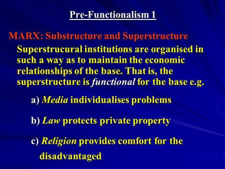 Pre-Functionalism 1 MARX: Substructure and Superstructure Superstrucural institutions are organised in such a way as to maintain the economic relationships.