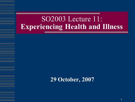 1 SO2003 Lecture 11: Experiencing Health and Illness 29 October, 2007.