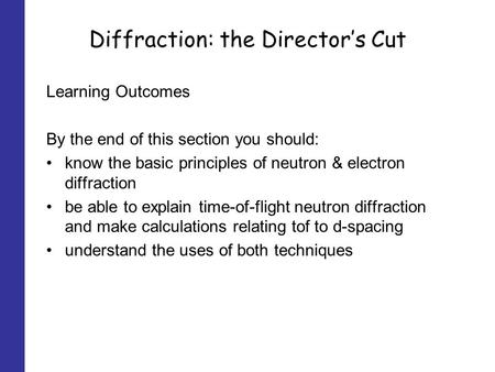 Diffraction: the Directors Cut Learning Outcomes By the end of this section you should: know the basic principles of neutron & electron diffraction be.