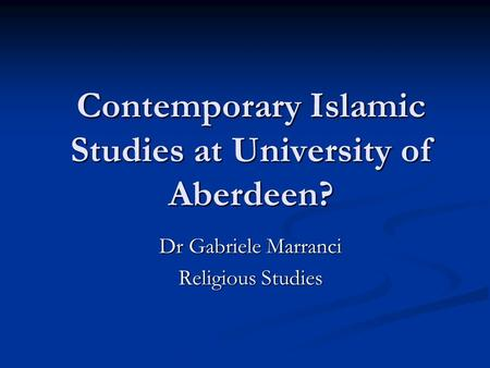 Contemporary Islamic Studies at University of Aberdeen? Dr Gabriele Marranci Religious Studies.