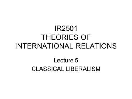 IR2501 THEORIES OF INTERNATIONAL RELATIONS Lecture 5 CLASSICAL LIBERALISM.