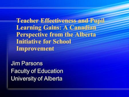 Teacher Effectiveness and Pupil Learning Gains: A Canadian Perspective from the Alberta Initiative for School Improvement Jim Parsons Faculty of Education.