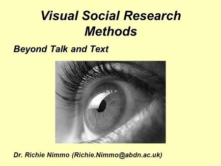 Visual Social Research Methods Beyond Talk and Text Dr. Richie Nimmo