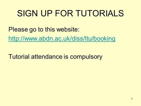1 SIGN UP FOR TUTORIALS Please go to this website:  Tutorial attendance is compulsory.