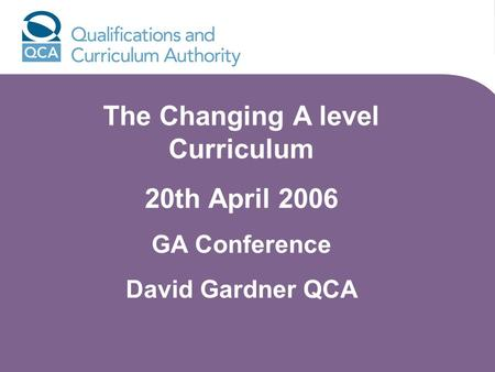 The Changing A level Curriculum 20th April 2006 GA Conference David Gardner QCA.