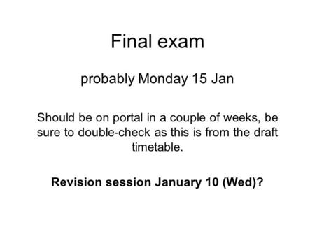 Final exam probably Monday 15 Jan Should be on portal in a couple of weeks, be sure to double-check as this is from the draft timetable. Revision session.