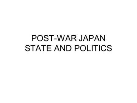 POST-WAR JAPAN STATE AND POLITICS. 1945 July Potsdam conference Aug 6 – Hiroshima Aug 9 Nagasaki August 8 Soviet entry into war Aug 15 – Japanese surrender.