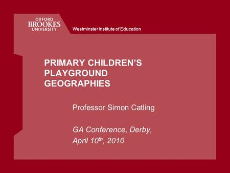 Westminster Institute of Education PRIMARY CHILDRENS PLAYGROUND GEOGRAPHIES Professor Simon Catling GA Conference, Derby, April 10 th, 2010.