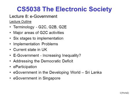 1(#total) CS5038 The Electronic Society Lecture 8: e-Government Lecture Outline Terminology - G2C, G2B, G2E Major areas of G2C activities Six stages to.