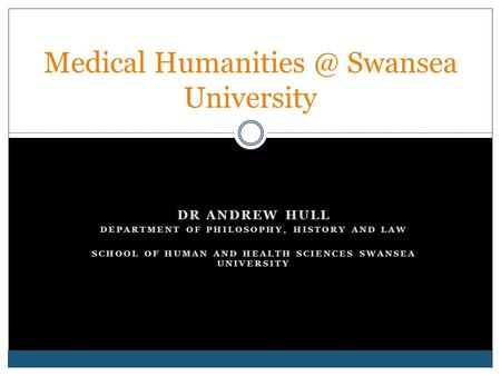 DR ANDREW HULL DEPARTMENT OF PHILOSOPHY, HISTORY AND LAW SCHOOL OF HUMAN AND HEALTH SCIENCES SWANSEA UNIVERSITY Medical Swansea University.