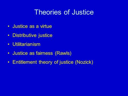 Theories of Justice Justice as a virtue Distributive justice Utilitarianism Justice as fairness (Rawls) Entitlement theory of justice (Nozick)