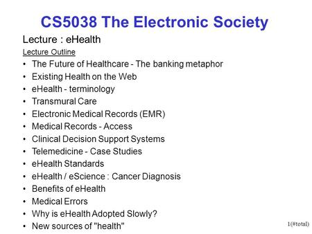 1(#total) CS5038 The Electronic Society Lecture : eHealth Lecture Outline The Future of Healthcare - The banking metaphor Existing Health on the Web eHealth.