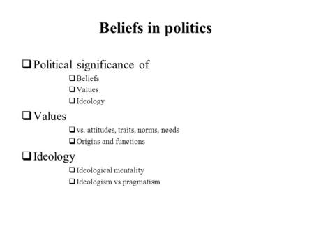 Beliefs in politics Political significance of Beliefs Values Ideology Values vs. attitudes, traits, norms, needs Origins and functions Ideology Ideological.