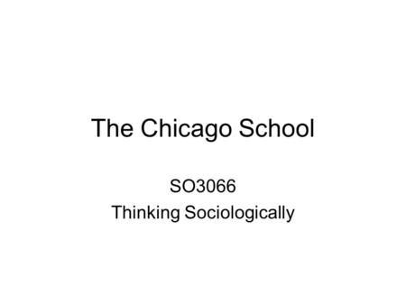 The Chicago School SO3066 Thinking Sociologically.