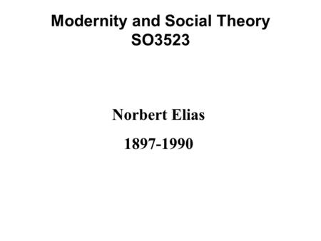 Modernity and Social Theory SO3523 Norbert Elias 1897-1990.