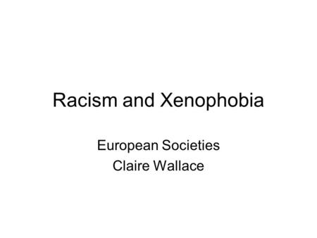 Racism and Xenophobia European Societies Claire Wallace.