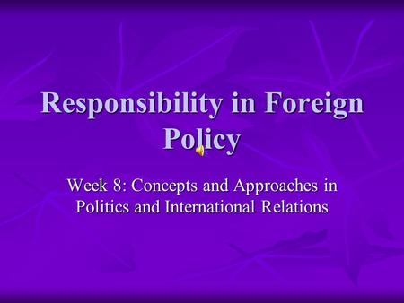 Responsibility in Foreign Policy Week 8: Concepts and Approaches in Politics and International Relations.