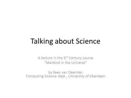Talking about Science A lecture in the 6 th Century course Mankind in the Universe by Kees van Deemter, Computing Science dept., University of Aberdeen.