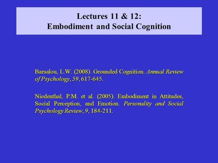 Lectures 11 & 12: Embodiment and Social Cognition Barsalou, L.W. (2008). Grounded Cognition. Annual Review of Psychology, 59, 617-645. Niedenthal, P.M.