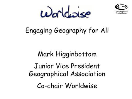 Engaging Geography for All Mark Higginbottom Junior Vice President Geographical Association Co-chair Worldwise.