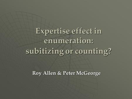 Expertise effect in enumeration: subitizing or counting? Roy Allen & Peter McGeorge.