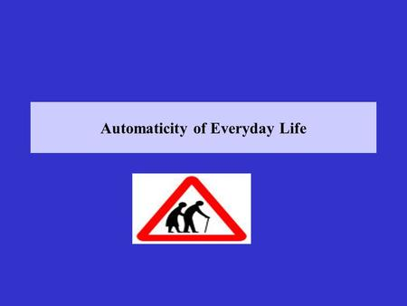Automaticity of Everyday Life. Lectures 5 & 6: Automaticity of Everyday Life Bargh, J.A., & Chartrand, T.L. (1999). The unbearable automaticity of being.