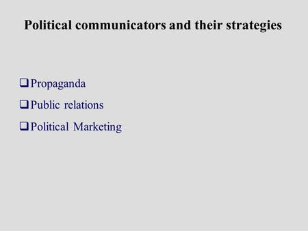 Political communicators and their strategies Propaganda Public relations Political Marketing.