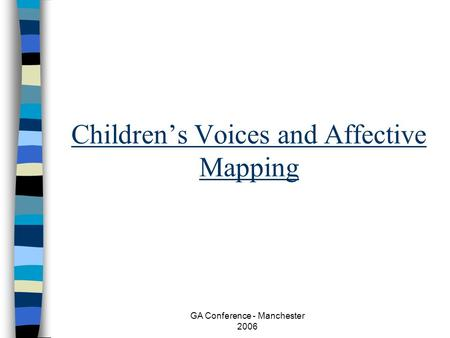 GA Conference - Manchester 2006 Childrens Voices and Affective Mapping.