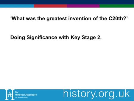What was the greatest invention of the C20th? Doing Significance with Key Stage 2.