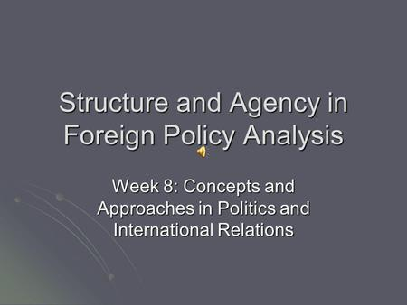 Structure and Agency in Foreign Policy Analysis Week 8: Concepts and Approaches in Politics and International Relations.