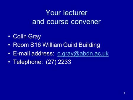 1 Your lecturer and course convener Colin Gray Room S16 William Guild Building  address: Telephone: (27) 2233.
