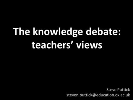 The knowledge debate: teachers views Steve Puttick