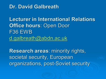 Dr. David Galbreath Lecturer in International Relations Office hours: Open Door F36 EWB Research areas: minority rights, societal.