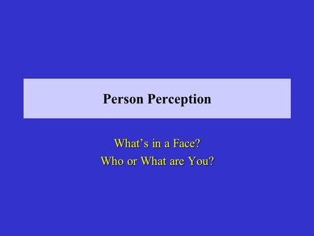 Person Perception Whats in a Face? Who or What are You?