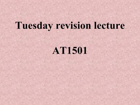 Tuesday revision lecture AT1501