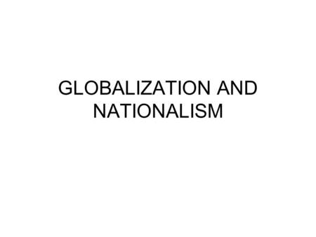 GLOBALIZATION AND NATIONALISM. Conceptions Nationalism: heightened sense of national identity, discourse of sameness, we-ness Something natural, primordial,