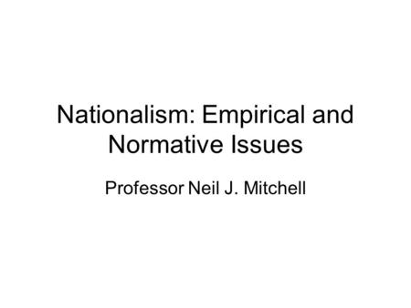 Nationalism: Empirical and Normative Issues Professor Neil J. Mitchell.