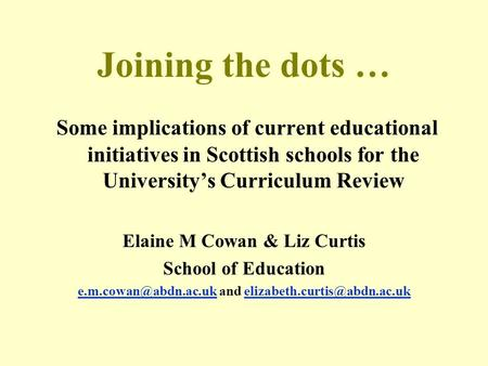 Joining the dots … Some implications of current educational initiatives in Scottish schools for the Universitys Curriculum Review Elaine M Cowan & Liz.