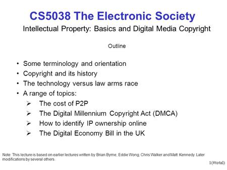 1(#total) CS5038 The Electronic Society Intellectual Property: Basics and Digital Media Copyright Outline Some terminology and orientation Copyright and.