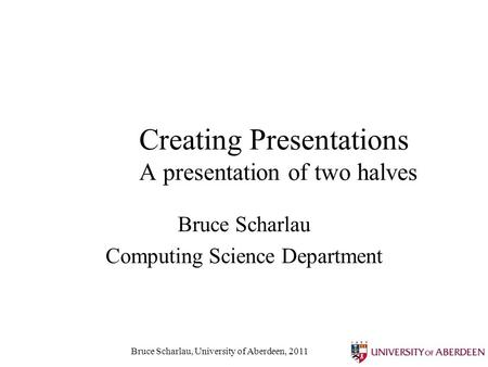 Bruce Scharlau, University of Aberdeen, 2011 Creating Presentations A presentation of two halves Bruce Scharlau Computing Science Department.