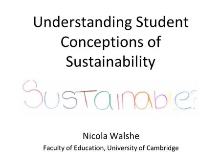 Understanding Student Conceptions of Sustainability Nicola Walshe Faculty of Education, University of Cambridge.