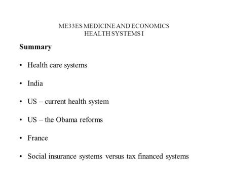 ME33ES MEDICINE AND ECONOMICS HEALTH SYSTEMS I Summary Health care systems India US – current health system US – the Obama reforms France Social insurance.