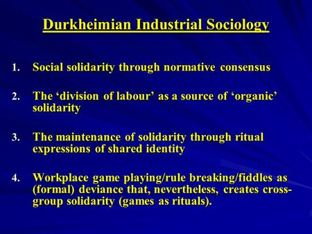 Durkheimian Industrial Sociology 1. Social solidarity through normative consensus 2. The division of labour as a source of organic solidarity 3. The maintenance.